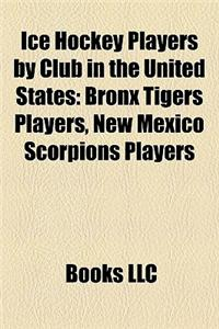 Ice Hockey Players by Club in the United States Ice Hockey Players by Club in the United States: Bronx Tigers Players, New Mexico Scorpions Players Br