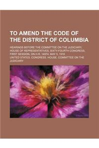 To Amend the Code of the District of Columbia; Hearings Before the Committee on the Judiciary, House of Representatives, Sixty-Fourth Congress, First