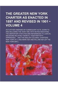 The Greater New York Charter as Enacted in 1897 and Revised in 1901 (Volume 4); As Further Amended by Subsequent Acts, Down to and Including the Year
