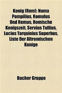 Knig (ROM): Numa Pompilius, Romulus Und Remus, Rmische Knigszeit, Servius Tullius, Lucius Tarquinius Superbus, Liste Der Altrmisch