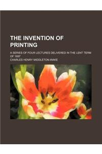 The Invention of Printing; A Series of Four Lectures Delivered in the Lent Term of 1897
