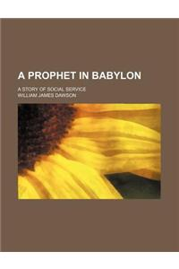 A Prophet in Babylon; A Story of Social Service
