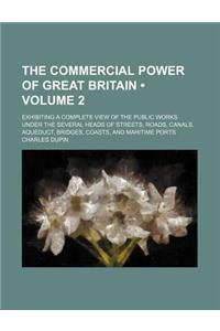 The Commercial Power of Great Britain (Volume 2); Exhibiting a Complete View of the Public Works Under the Several Heads of Streets, Roads, Canals, Aq