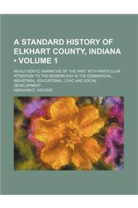 A   Standard History of Elkhart County, Indiana (Volume 1); An Authentic Narrative of the Past, with Particular Attention to the Modern Era in the Com
