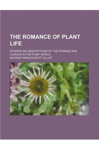 The Romance of Plant Life; Interesting-Descriptions of the Strange and Curious in the Plant World