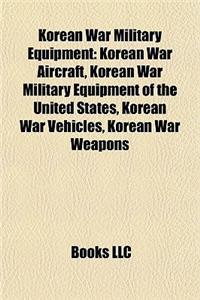 Korean War Military Equipment: Korean War Aircraft, Korean War Military Equipment of the United States, Korean War Vehicles, Korean War Weapons