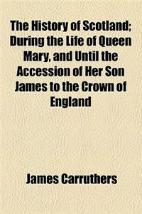 The History of Scotland; During the Life of Queen Mary, and Until the Accession of Her Son James to the Crown of England