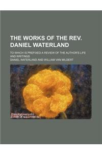 The Works of the REV. Daniel Waterland; To Which Is Prefixed a Review of the Author's Life and Writings