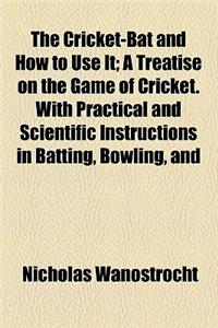 The Cricket-Bat and How to Use It; A Treatise on the Game of Cricket. with Practical and Scientific Instructions in Batting, Bowling, and