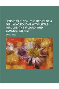 Jessie Carlton; The Story of a Girl Who Fought with Little Impulse, the Wizard, and Conquered Him