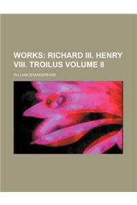 Works; Richard III. Henry VIII. Troilus Volume 8