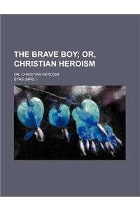 The Brave Boy; Or, Christian Heroism. Or, Christian Heroism