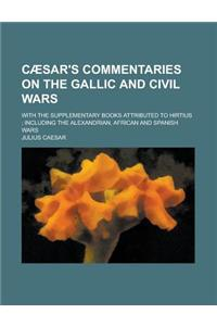 Caesar's Commentaries on the Gallic and Civil Wars; With the Supplementary Books Attributed to Hirtius; Including the Alexandrian, African and Spanish