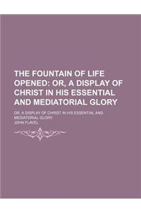 The Fountain of Life Opened; Or, a Display of Christ in His Essential and Mediatorial Glory. Or, a Display of Christ in His Essential and Mediatorial