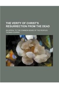 The Verity of Christ's Resurrection from the Dead; An Appeal to the Common-Sense of the Peoples