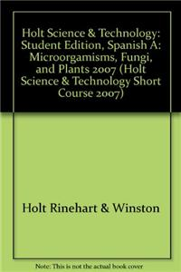 Holt Science & Technology: Student Edition, Spanish A: Microorgamisms, Fungi, and Plants 2007