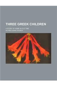 Three Greek Children; A Story of Home in Old Time