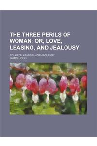 The Three Perils of Woman; Or, Love, Leasing, and Jealousy. Or, Love, Leasing, and Jealousy