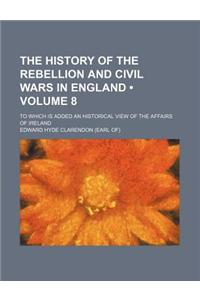 The History of the Rebellion and Civil Wars in England (Volume 8); To Which Is Added an Historical View of the Affairs of Ireland