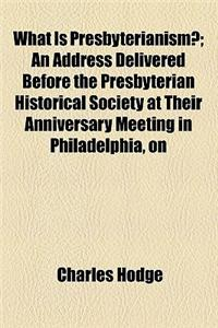 What Is Presbyterianism?; An Address Delivered Before the Presbyterian Historical Society at Their Anniversary Meeting in Philadelphia, on