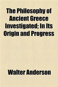 The Philosophy of Ancient Greece Investigated; In Its Origin and Progress