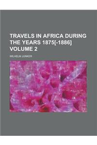Travels in Africa During the Years 1875[-1886] Volume 2