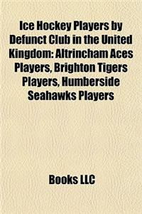 Ice Hockey Players by Defunct Club in the United Kingdom: Altrincham Aces Players, Brighton Tigers Players, Humberside Seahawks Players