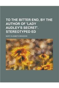 To the Bitter End, by the Author of 'Lady Audley's Secret'. Stereotyped Ed