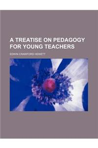 A Treatise on Pedagogy for Young Teachers