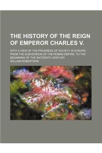 The History of the Reign of Emperor Charles V.; With a View of the Progress of Society in Europe from the Subversion of the Roman Empire, to the Begin