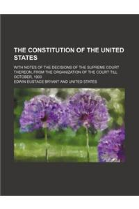 The Constitution of the United States; With Notes of the Decisions of the Supreme Court Thereon, from the Organization of the Court Till October, 1900