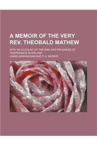 A Memoir of the Very REV. Theobald Mathew; With an Account of the Rise and Progress of Temperance in Ireland