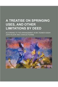 A Treatise on Springing Uses, and Other Limitations by Deed; According to the Arrangement in Mr. Feame's Essay