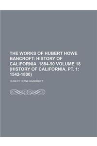 The Works of Hubert Howe Bancroft Volume 18 (History of California, PT. 1: 1542-1800); History of California. 1884-90