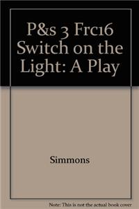 P&s 3 Frc16 Switch on the Light: A Play