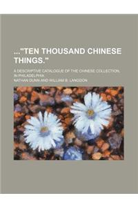 Ten Thousand Chinese Things.; A Descriptive Catalogue of the Chinese Collection, in Philadelphia