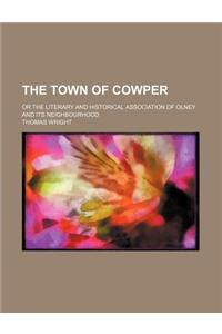 The Town of Cowper; Or the Literary and Historical Association of Olney and Its Neighbourhood