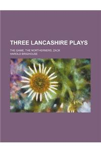 Three Lancashire Plays; The Game, the Northerners, Zack