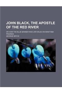 John Black, the Apostle of the Red River; Or How the Blue Banner Was Unfurled on Manitoba Prairies