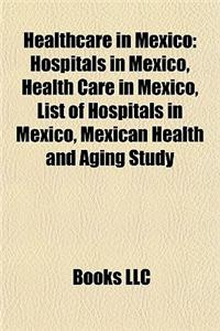 Healthcare in Mexico: Hospitals in Mexico, Health Care in Mexico, List of Hospitals in Mexico, Mexican Health and Aging Study
