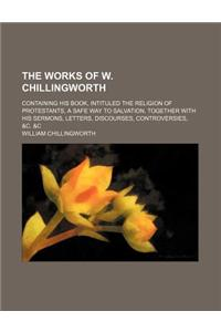The Works of W. Chillingworth; Containing His Book, Intituled the Religion of Protestants, a Safe Way to Salvation, Together with His Sermons, Letters