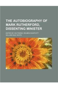 The Autobiography of Mark Rutherford, Dissenting Minister; Edited by His Friend, Reuben Shapcott