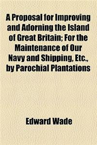 A Proposal for Improving and Adorning the Island of Great Britain; For the Maintenance of Our Navy and Shipping, Etc., by Parochial Plantations