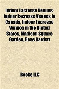 Indoor Lacrosse Venues: Indoor Lacrosse Venues in Canada, Indoor Lacrosse Venues in the United States, Madison Square Garden, Rose Garden