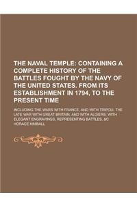 The Naval Temple; Including the Wars with France, and with Tripoli, the Late War with Great Britain, and with Algiers. with Elegant Engravings, Repres
