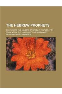 The Hebrew Prophets; Or, Patriots and Leaders of Israel a Textbook for Students of the High School Age and Above