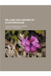 William Haig Brown of Charterhouse; A Short Biographical Memoir