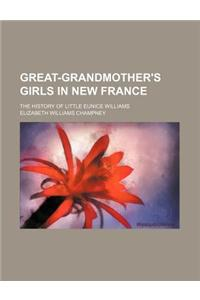 Great-Grandmother's Girls in New France; The History of Little Eunice Williams