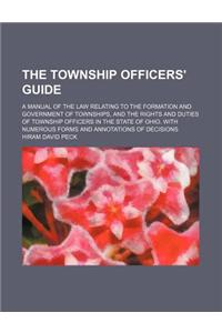 The Township Officers' Guide; A Manual of the Law Relating to the Formation and Government of Townships, and the Rights and Duties of Township Officer