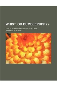 Whist, or Bumblepuppy?; Ten Lectures Addressed to Children